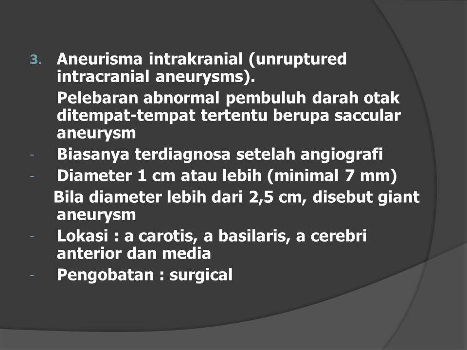 3. Aneurisma intrakranial (unruptured intracranial aneurysms). Pelebaran abnormal pembuluh darah otak ditempat-tempat tertentu berupa saccular aneurys