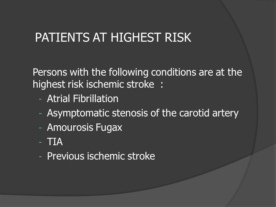 Persons with the following conditions are at the highest risk ischemic stroke : - Atrial Fibrillation - Asymptomatic stenosis of the carotid artery -
