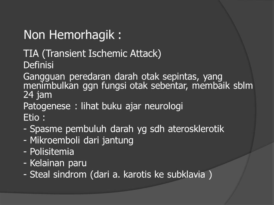 Non Hemorhagik : TIA (Transient Ischemic Attack) Definisi Gangguan peredaran darah otak sepintas, yang menimbulkan ggn fungsi otak sebentar, membaik s