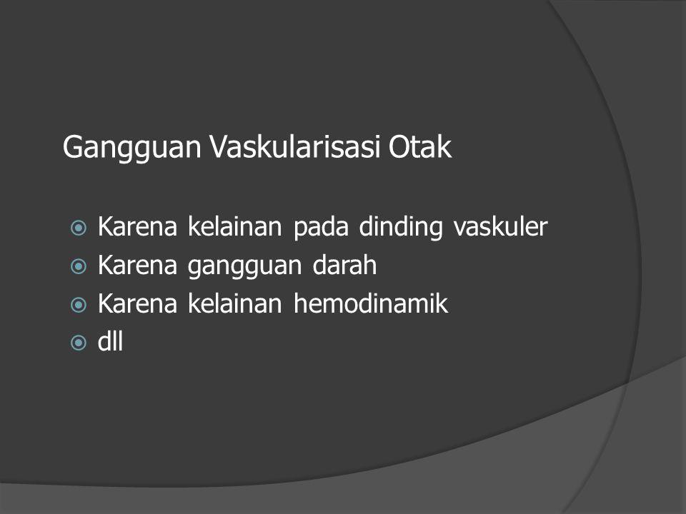 Gangguan Vaskularisasi Otak  Karena kelainan pada dinding vaskuler  Karena gangguan darah  Karena kelainan hemodinamik  dll