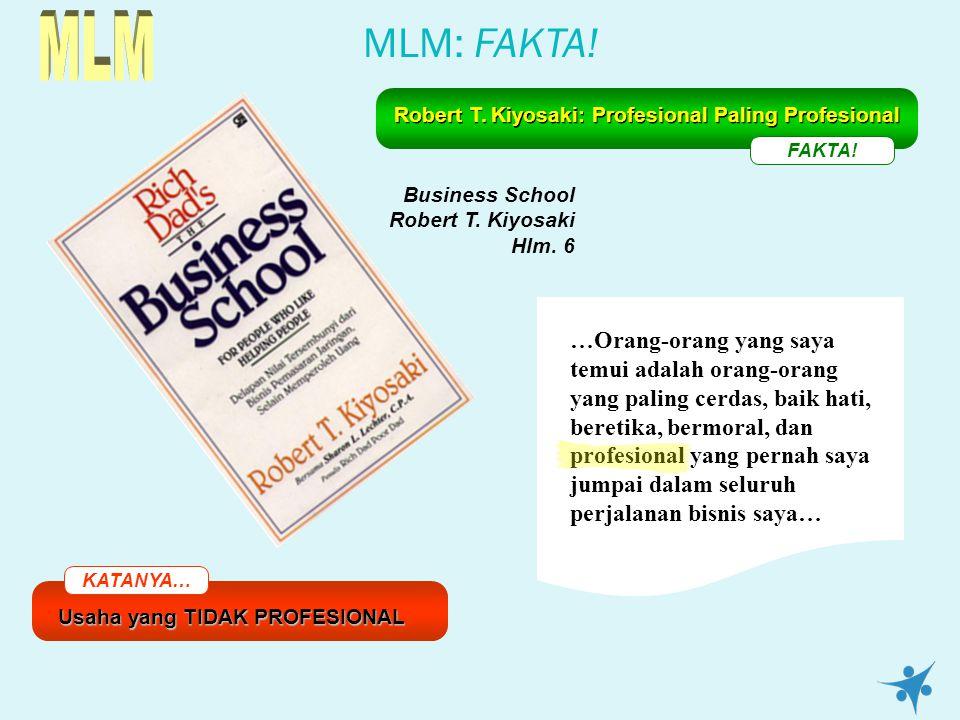 MLM: FAKTA! KATANYA… Usaha yang TIDAK PROFESIONAL FAKTA! Robert T. Kiyosaki: Profesional Paling Profesional Business School Robert T. Kiyosaki Hlm. 6