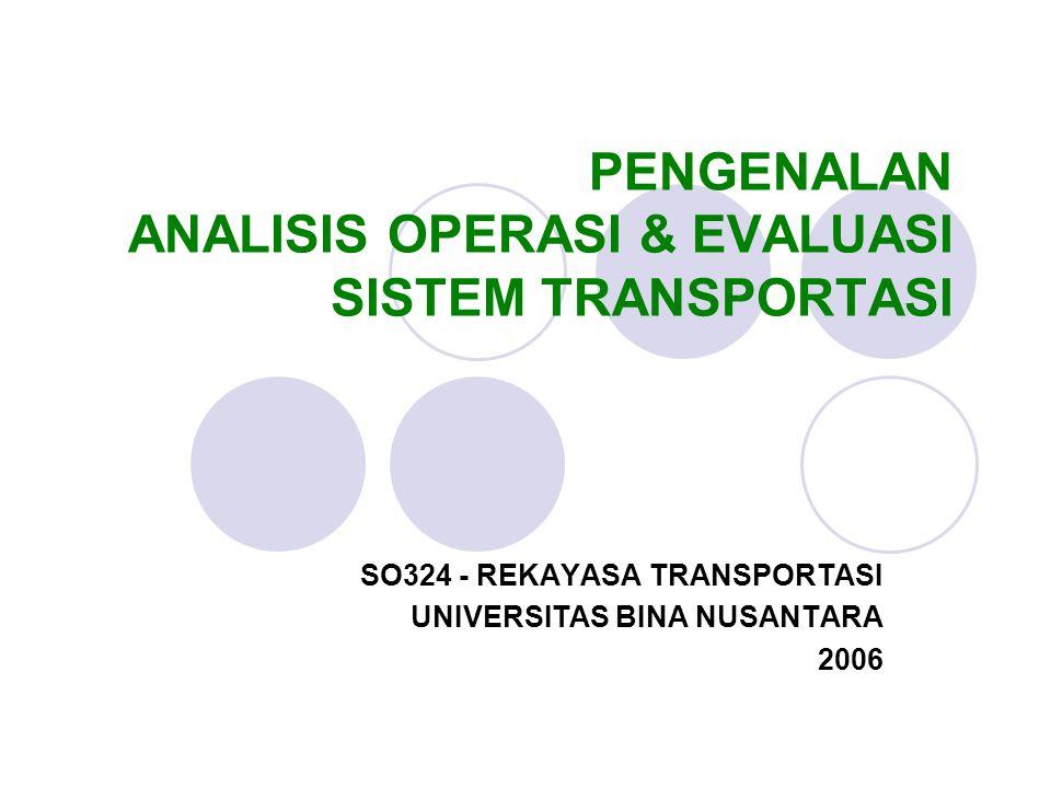 PENGENALAN ANALISIS OPERASI & EVALUASI SISTEM TRANSPORTASI SO324 - REKAYASA TRANSPORTASI UNIVERSITAS BINA NUSANTARA 2006
