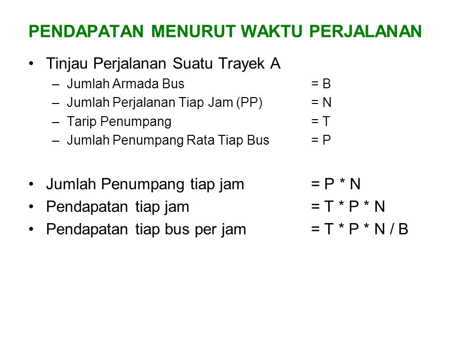 PENDAPATAN MENURUT WAKTU PERJALANAN Tinjau Perjalanan Suatu Trayek A –Jumlah Armada Bus= B –Jumlah Perjalanan Tiap Jam (PP)= N –Tarip Penumpang= T –Ju