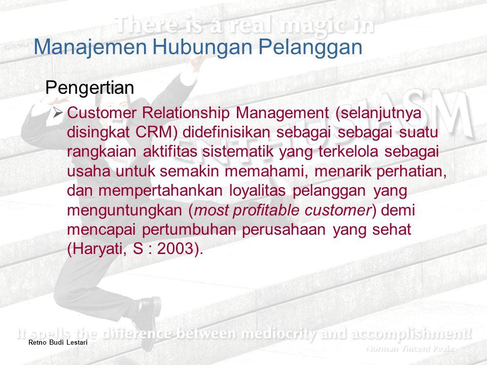 Retno Budi Lestari Manajemen Hubungan Pelanggan Pengertian  Customer Relationship Management (selanjutnya disingkat CRM) didefinisikan sebagai sebagai suatu rangkaian aktifitas sistematik yang terkelola sebagai usaha untuk semakin memahami, menarik perhatian, dan mempertahankan loyalitas pelanggan yang menguntungkan (most profitable customer) demi mencapai pertumbuhan perusahaan yang sehat (Haryati, S : 2003).
