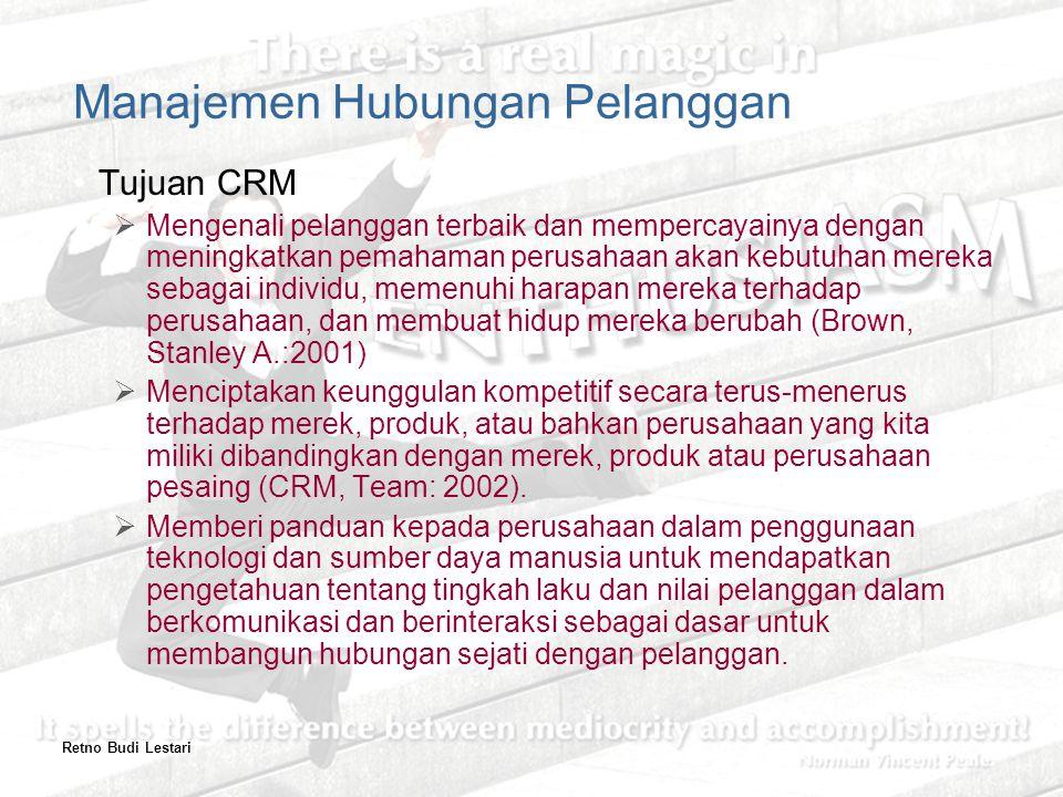 Manajemen Hubungan Pelanggan Tujuan CRM  Mengenali pelanggan terbaik dan mempercayainya dengan meningkatkan pemahaman perusahaan akan kebutuhan mereka sebagai individu, memenuhi harapan mereka terhadap perusahaan, dan membuat hidup mereka berubah (Brown, Stanley A.:2001)  Menciptakan keunggulan kompetitif secara terus-menerus terhadap merek, produk, atau bahkan perusahaan yang kita miliki dibandingkan dengan merek, produk atau perusahaan pesaing (CRM, Team: 2002).