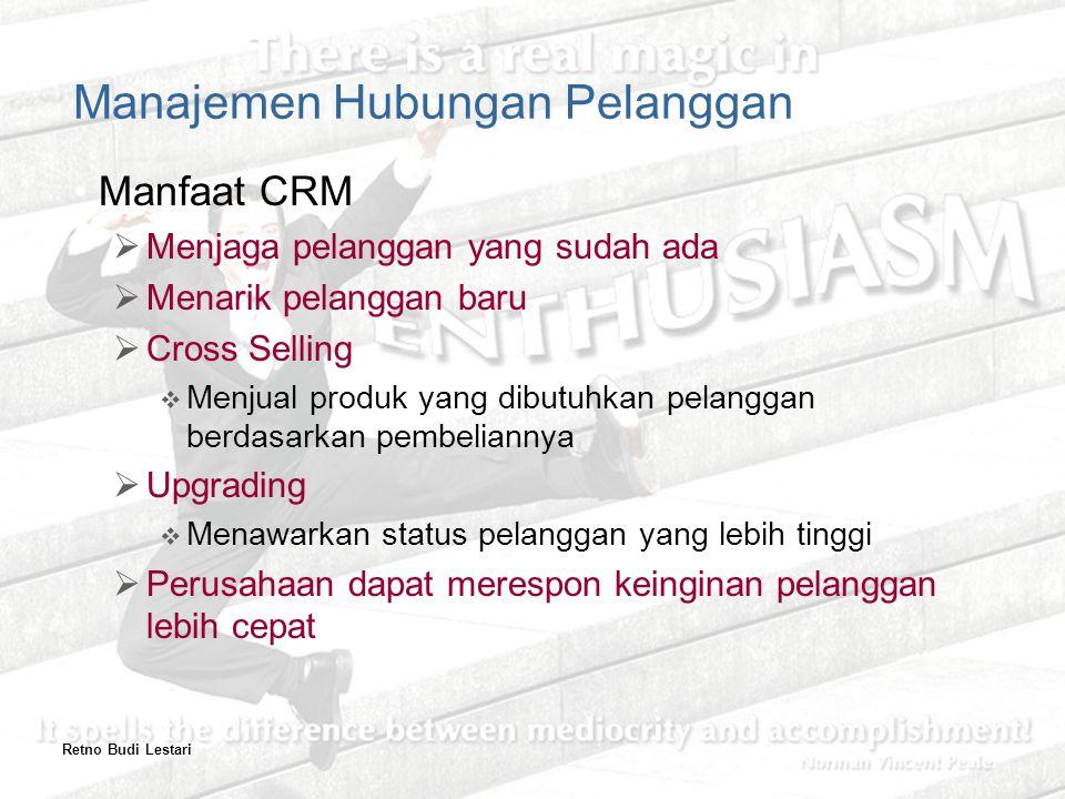 Retno Budi Lestari Manajemen Hubungan Pelanggan Manfaat CRM  Menjaga pelanggan yang sudah ada  Menarik pelanggan baru  Cross Selling  Menjual produk yang dibutuhkan pelanggan berdasarkan pembeliannya  Upgrading  Menawarkan status pelanggan yang lebih tinggi  Perusahaan dapat merespon keinginan pelanggan lebih cepat