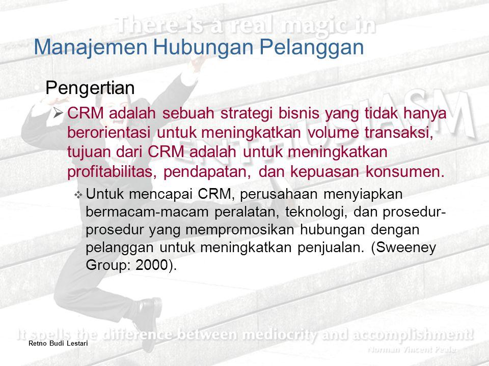 Retno Budi Lestari Manajemen Hubungan Pelanggan Pengertian  CRM adalah sebuah strategi bisnis yang tidak hanya berorientasi untuk meningkatkan volume transaksi, tujuan dari CRM adalah untuk meningkatkan profitabilitas, pendapatan, dan kepuasan konsumen.