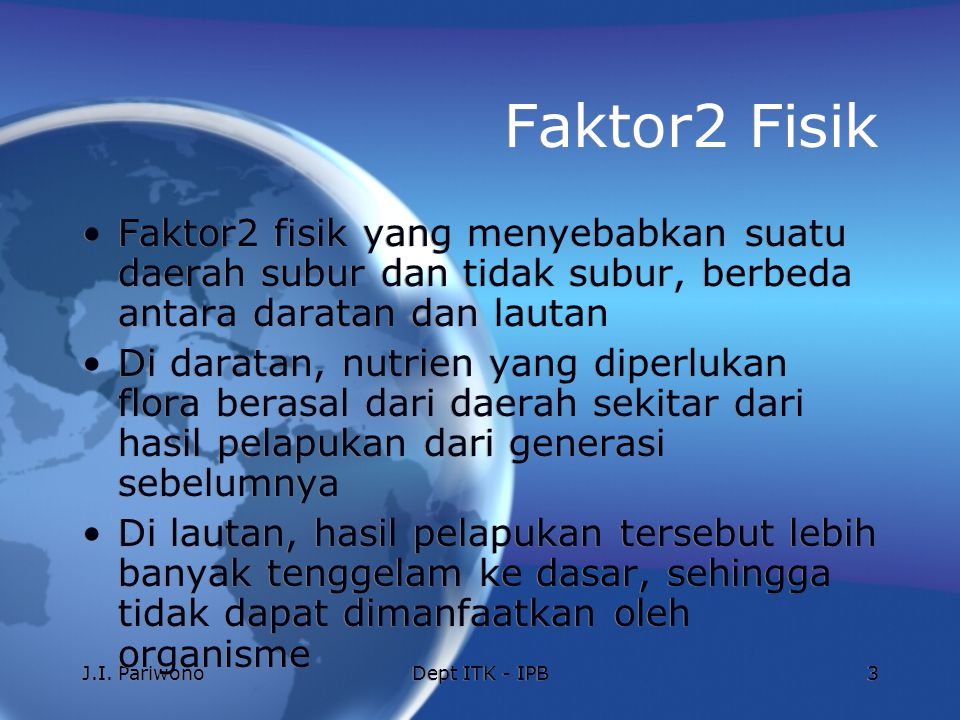 J.I. PariwonoDept ITK - IPB3 Faktor2 Fisik Faktor2 fisik yang menyebabkan suatu daerah subur dan tidak subur, berbeda antara daratan dan lautan Di dar