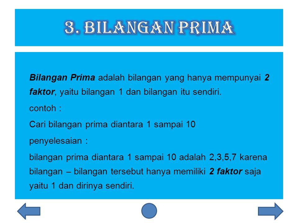 Bilangan Prima adalah bilangan yang hanya mempunyai 2 faktor, yaitu bilangan 1 dan bilangan itu sendiri.