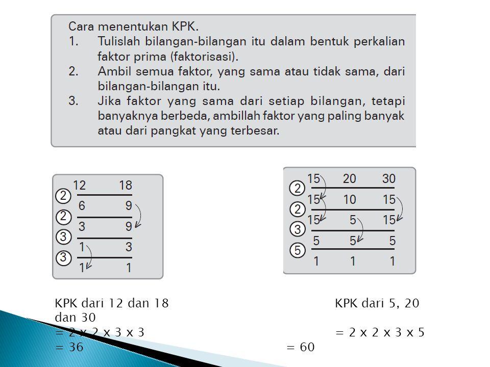 KPK dari 12 dan 18 KPK dari 5, 20 dan 30 = 2 x 2 x 3 x 3 = 2 x 2 x 3 x 5 = 36 = 60