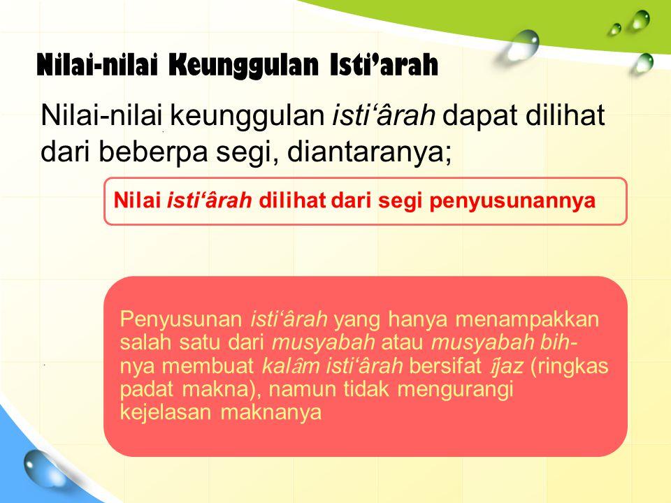 Nilai isti'ârah dari segi lafaz-nya Nilai isti'ârah dari segi lafaz-nya adalah bahwa susunan kalimatnya seakan-akan tidak mengindahk an tasybîh, Contoh ungkapan Al- Buhturi tentang Al-Fath bin Khaqan; يَسْمُوْ بِكَفٍّ عَلَى الْعَافِيْنَحَانِيَةٍ  تَهْمِيْ وَطَرْفٍ إِلَى الْعِلْيِاءِ طَمَّاحٍ Artinya; Ia menjadi tinggi dengan telapak tangan yang lemah lembut, dan mengalir kepada orang- orang yang menghendaki kebaikan, dan dengan mata yang tekun mencari keluhuran .