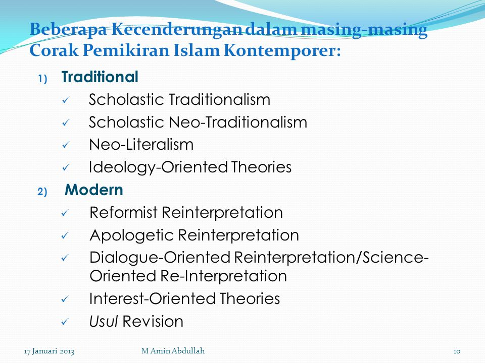 Beberapa Kecenderungan dalam masing-masing Corak Pemikiran Islam Kontemporer: 1) Traditional Scholastic Traditionalism Scholastic Neo-Traditionalism Neo-Literalism Ideology-Oriented Theories 2) Modern Reformist Reinterpretation Apologetic Reinterpretation Dialogue-Oriented Reinterpretation/Science- Oriented Re-Interpretation Interest-Oriented Theories Usul Revision 17 Januari 201310M Amin Abdullah