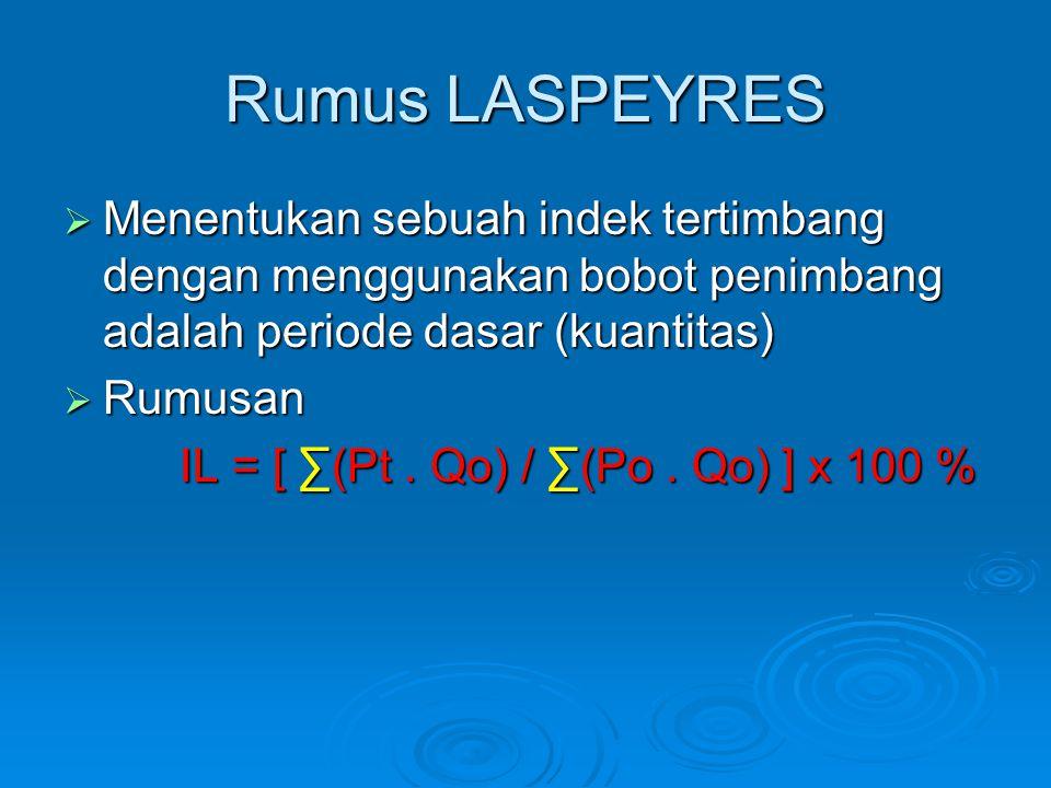 Rumus LASPEYRES  Menentukan sebuah indek tertimbang dengan menggunakan bobot penimbang adalah periode dasar (kuantitas)  Rumusan IL = [ ∑(Pt. Qo) /