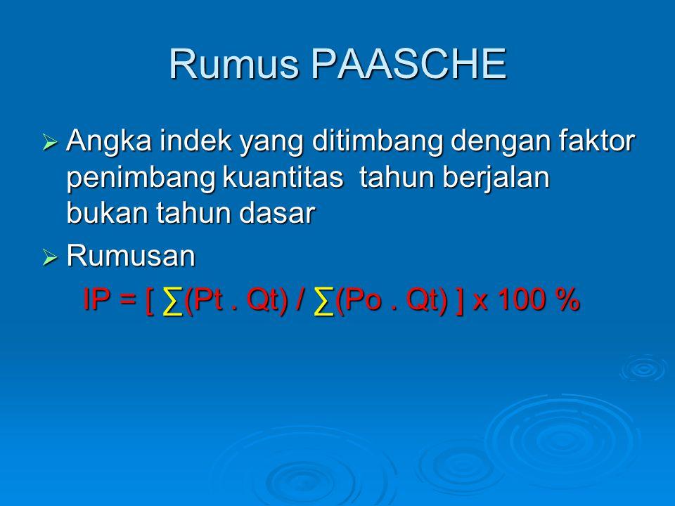 Rumus PAASCHE  Angka indek yang ditimbang dengan faktor penimbang kuantitas tahun berjalan bukan tahun dasar  Rumusan IP = [ ∑(Pt. Qt) / ∑(Po. Qt) ]