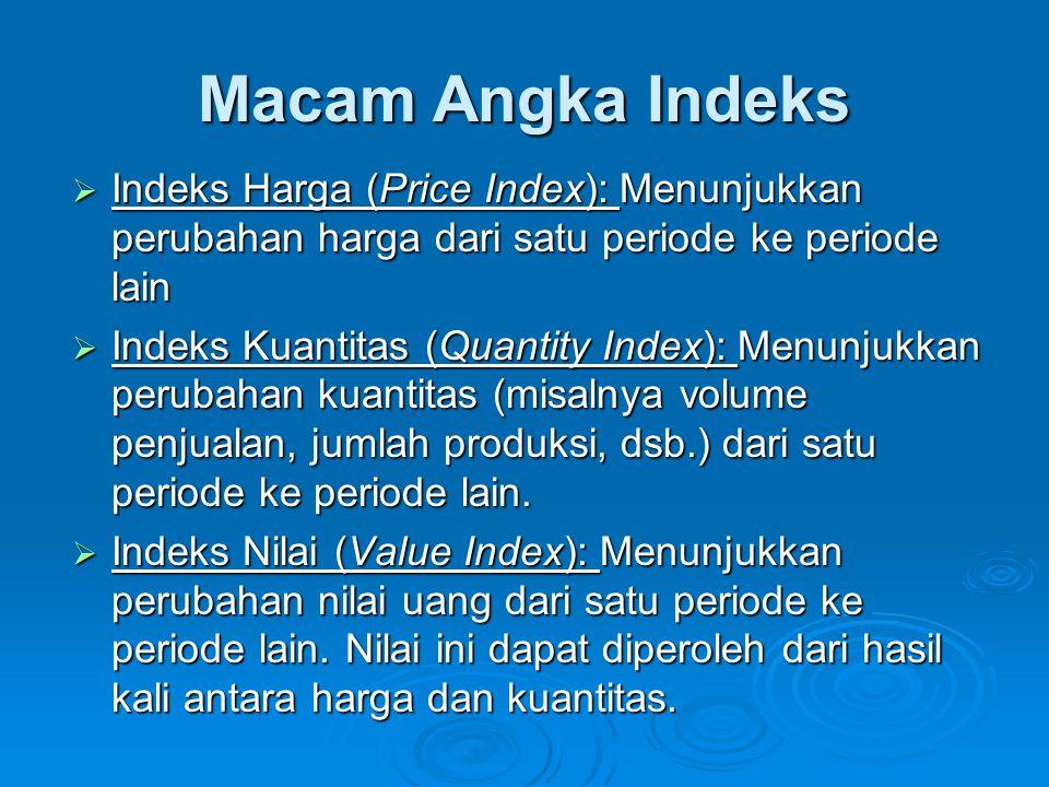 Macam Angka Indeks  Indeks Harga (Price Index): Menunjukkan perubahan harga dari satu periode ke periode lain  Indeks Kuantitas (Quantity Index): Menunjukkan perubahan kuantitas (misalnya volume penjualan, jumlah produksi, dsb.) dari satu periode ke periode lain.