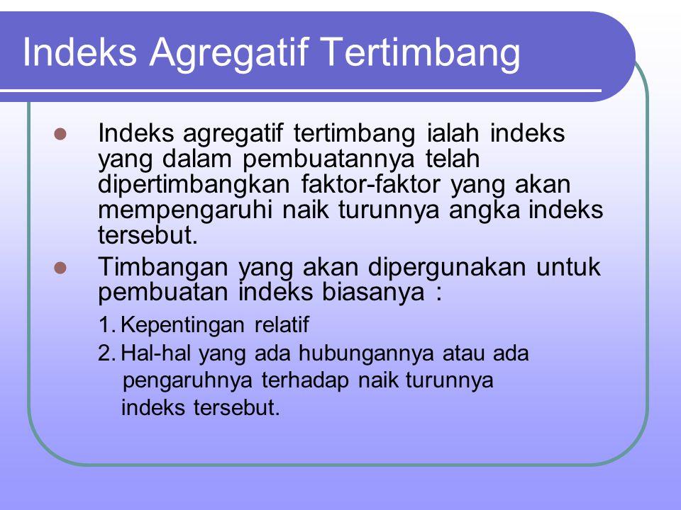 Indeks Agregatif Tertimbang Indeks agregatif tertimbang ialah indeks yang dalam pembuatannya telah dipertimbangkan faktor-faktor yang akan mempengaruh