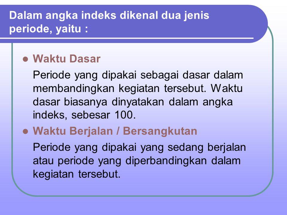 Dalam angka indeks dikenal dua jenis periode, yaitu : Waktu Dasar Periode yang dipakai sebagai dasar dalam membandingkan kegiatan tersebut. Waktu dasa