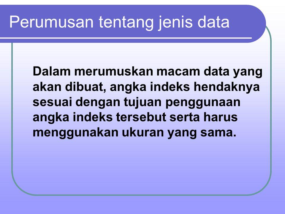 Perumusan tentang jenis data Dalam merumuskan macam data yang akan dibuat, angka indeks hendaknya sesuai dengan tujuan penggunaan angka indeks tersebu