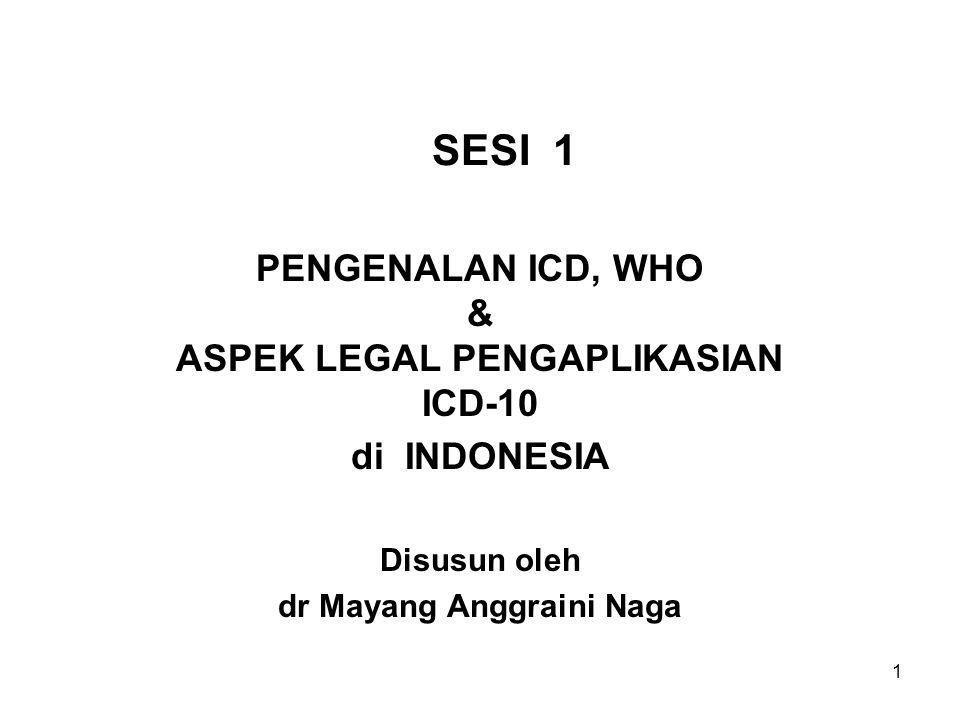 1 SESI 1 PENGENALAN ICD, WHO & ASPEK LEGAL PENGAPLIKASIAN ICD-10 di INDONESIA Disusun oleh dr Mayang Anggraini Naga