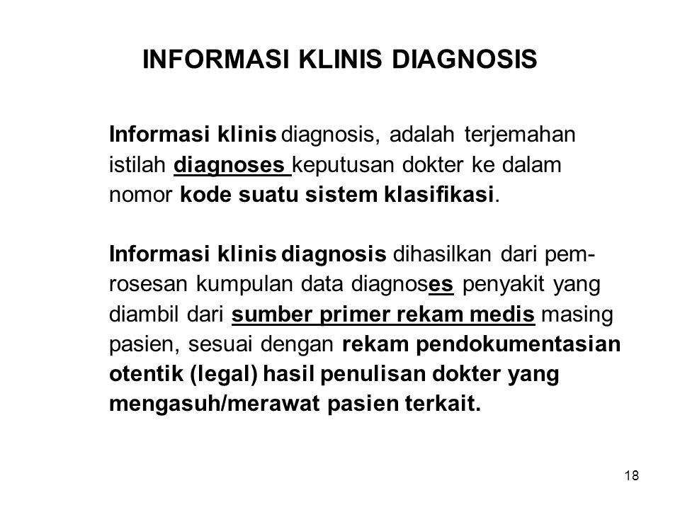 18 INFORMASI KLINIS DIAGNOSIS Informasi klinis diagnosis, adalah terjemahan istilah diagnoses keputusan dokter ke dalam nomor kode suatu sistem klasifikasi.