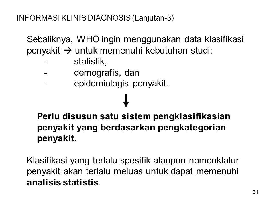 21 INFORMASI KLINIS DIAGNOSIS (Lanjutan-3) Sebaliknya, WHO ingin menggunakan data klasifikasi penyakit  untuk memenuhi kebutuhan studi: - statistik, - demografis, dan - epidemiologis penyakit.