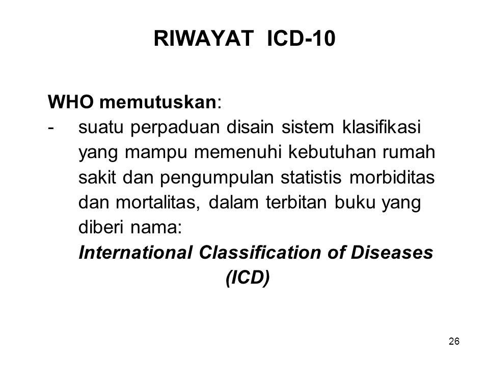 26 RIWAYAT ICD-10 WHO memutuskan: -suatu perpaduan disain sistem klasifikasi yang mampu memenuhi kebutuhan rumah sakit dan pengumpulan statistis morbiditas dan mortalitas, dalam terbitan buku yang diberi nama: International Classification of Diseases (ICD)