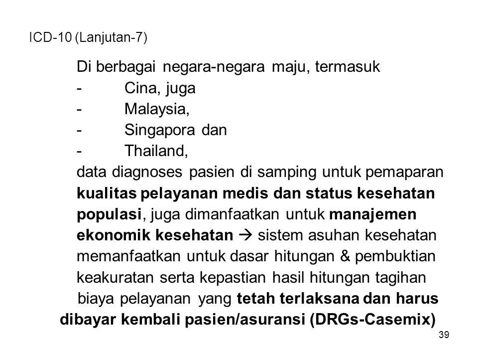 39 ICD-10 (Lanjutan-7) Di berbagai negara-negara maju, termasuk -Cina, juga -Malaysia, -Singapora dan -Thailand, data diagnoses pasien di samping untuk pemaparan kualitas pelayanan medis dan status kesehatan populasi, juga dimanfaatkan untuk manajemen ekonomik kesehatan  sistem asuhan kesehatan memanfaatkan untuk dasar hitungan & pembuktian keakuratan serta kepastian hasil hitungan tagihan biaya pelayanan yang tetah terlaksana dan harus dibayar kembali pasien/asuransi (DRGs-Casemix)