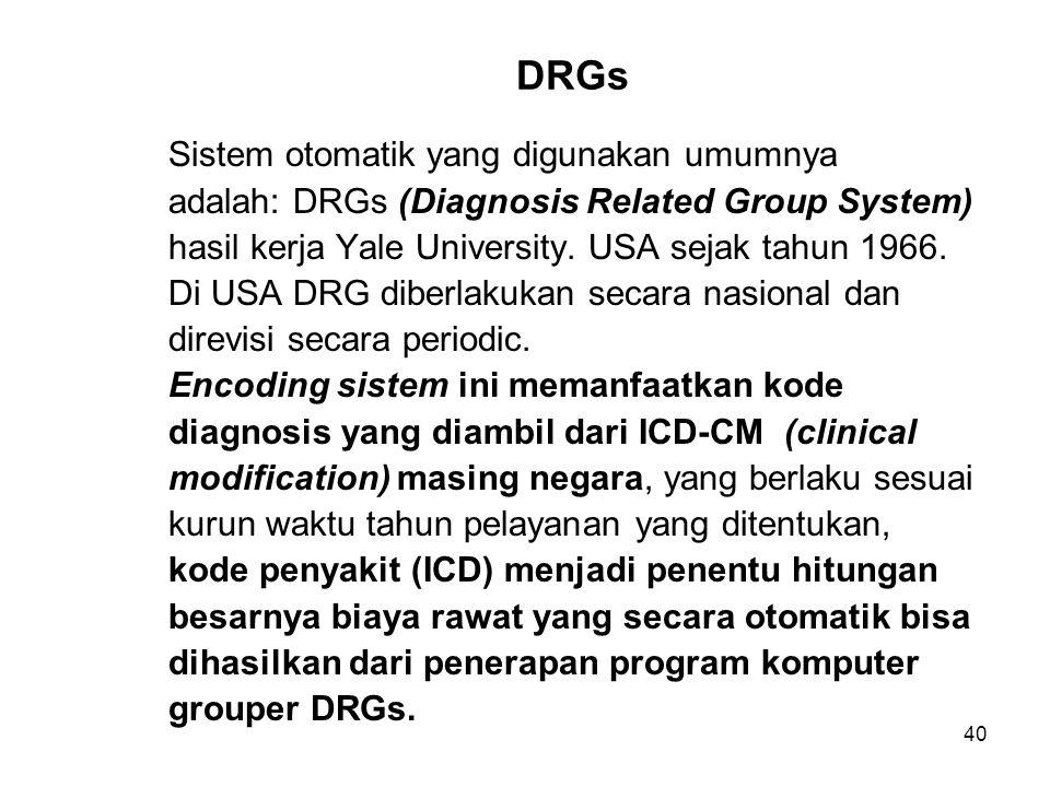 40 DRGs Sistem otomatik yang digunakan umumnya adalah: DRGs (Diagnosis Related Group System) hasil kerja Yale University.