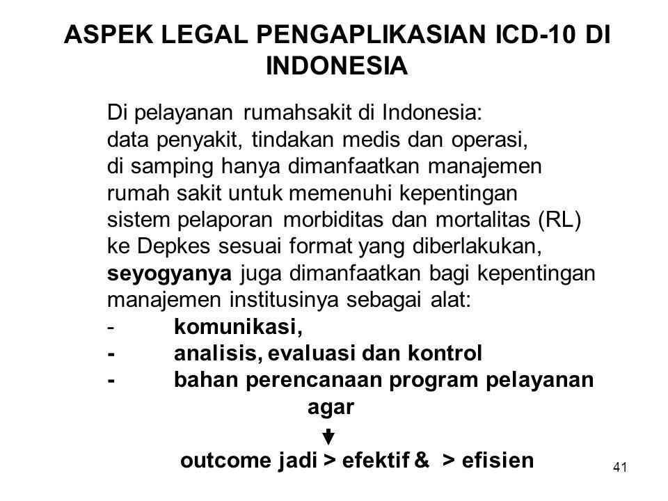41 ASPEK LEGAL PENGAPLIKASIAN ICD-10 DI INDONESIA Di pelayanan rumahsakit di Indonesia: data penyakit, tindakan medis dan operasi, di samping hanya dimanfaatkan manajemen rumah sakit untuk memenuhi kepentingan sistem pelaporan morbiditas dan mortalitas (RL) ke Depkes sesuai format yang diberlakukan, seyogyanya juga dimanfaatkan bagi kepentingan manajemen institusinya sebagai alat: -komunikasi, -analisis, evaluasi dan kontrol -bahan perencanaan program pelayanan agar outcome jadi > efektif & > efisien