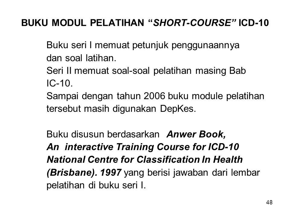 48 BUKU MODUL PELATIHAN SHORT-COURSE ICD-10 Buku seri I memuat petunjuk penggunaannya dan soal latihan.