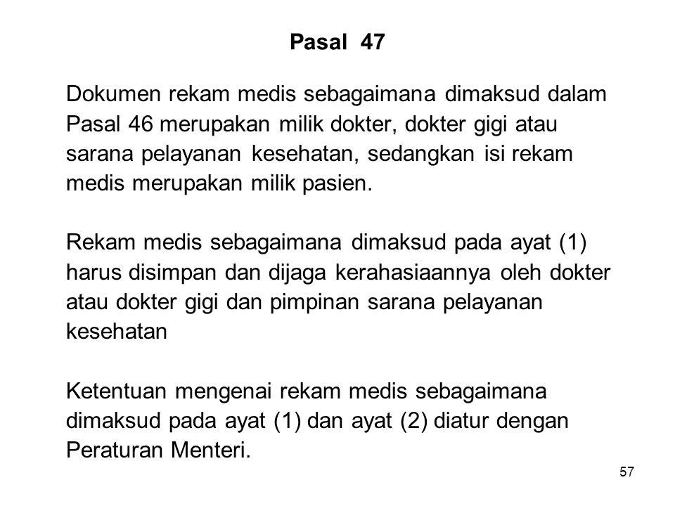 57 Pasal 47 Dokumen rekam medis sebagaimana dimaksud dalam Pasal 46 merupakan milik dokter, dokter gigi atau sarana pelayanan kesehatan, sedangkan isi rekam medis merupakan milik pasien.