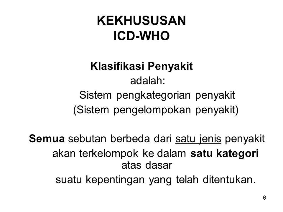 6 KEKHUSUSAN ICD-WHO Klasifikasi Penyakit adalah: Sistem pengkategorian penyakit (Sistem pengelompokan penyakit) Semua sebutan berbeda dari satu jenis penyakit akan terkelompok ke dalam satu kategori atas dasar suatu kepentingan yang telah ditentukan.