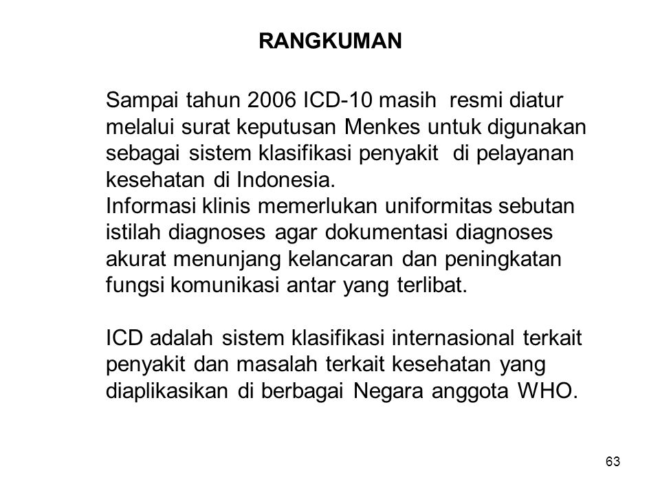 63 RANGKUMAN Sampai tahun 2006 ICD-10 masih resmi diatur melalui surat keputusan Menkes untuk digunakan sebagai sistem klasifikasi penyakit di pelayanan kesehatan di Indonesia.