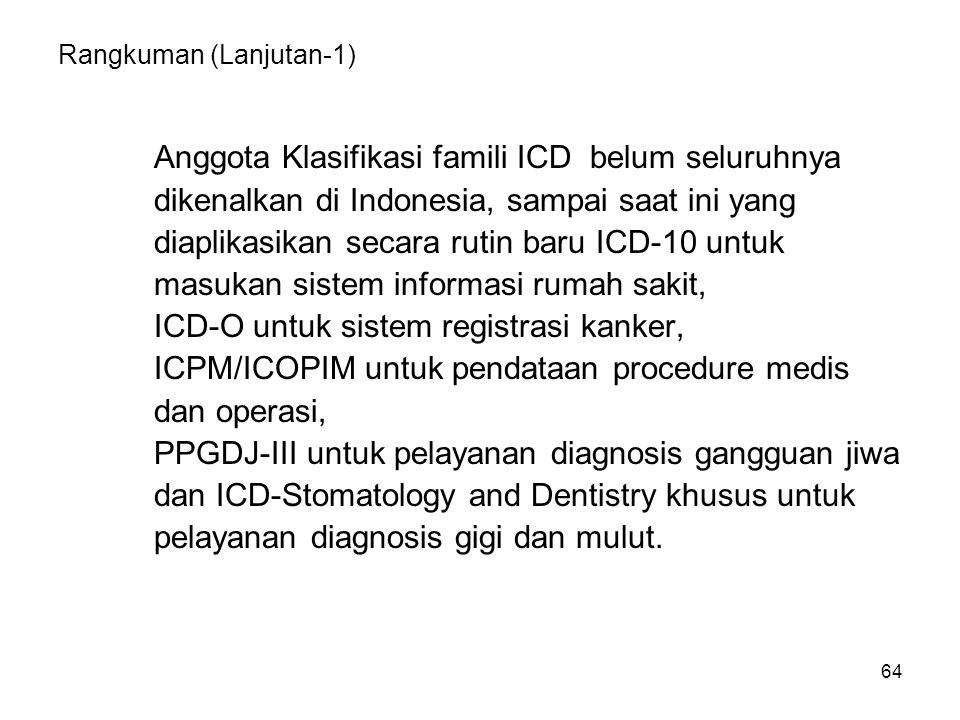 64 Rangkuman (Lanjutan-1) Anggota Klasifikasi famili ICD belum seluruhnya dikenalkan di Indonesia, sampai saat ini yang diaplikasikan secara rutin baru ICD-10 untuk masukan sistem informasi rumah sakit, ICD-O untuk sistem registrasi kanker, ICPM/ICOPIM untuk pendataan procedure medis dan operasi, PPGDJ-III untuk pelayanan diagnosis gangguan jiwa dan ICD-Stomatology and Dentistry khusus untuk pelayanan diagnosis gigi dan mulut.