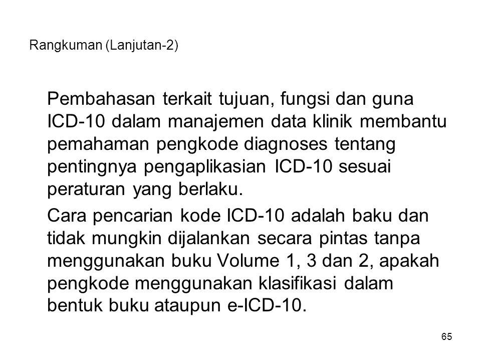 65 Rangkuman (Lanjutan-2) Pembahasan terkait tujuan, fungsi dan guna ICD-10 dalam manajemen data klinik membantu pemahaman pengkode diagnoses tentang pentingnya pengaplikasian ICD-10 sesuai peraturan yang berlaku.