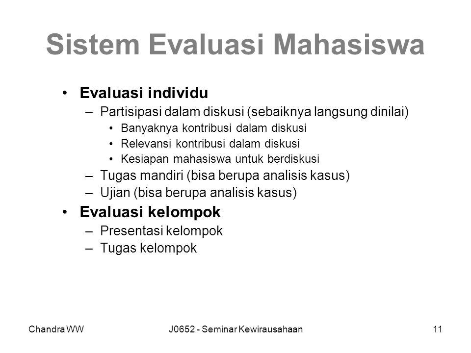 Chandra WWJ0652 - Seminar Kewirausahaan11 Sistem Evaluasi Mahasiswa Evaluasi individu –Partisipasi dalam diskusi (sebaiknya langsung dinilai) Banyaknya kontribusi dalam diskusi Relevansi kontribusi dalam diskusi Kesiapan mahasiswa untuk berdiskusi –Tugas mandiri (bisa berupa analisis kasus) –Ujian (bisa berupa analisis kasus) Evaluasi kelompok –Presentasi kelompok –Tugas kelompok