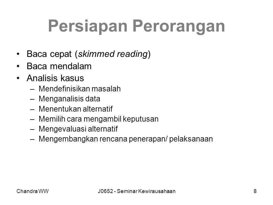 Chandra WWJ0652 - Seminar Kewirausahaan8 Persiapan Perorangan Baca cepat (skimmed reading) Baca mendalam Analisis kasus –Mendefinisikan masalah –Menganalisis data –Menentukan alternatif –Memilih cara mengambil keputusan –Mengevaluasi alternatif –Mengembangkan rencana penerapan/ pelaksanaan