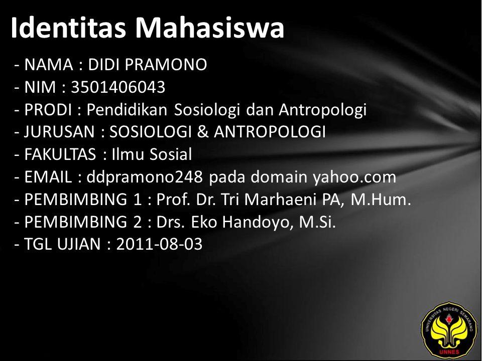 Identitas Mahasiswa - NAMA : DIDI PRAMONO - NIM : 3501406043 - PRODI : Pendidikan Sosiologi dan Antropologi - JURUSAN : SOSIOLOGI & ANTROPOLOGI - FAKULTAS : Ilmu Sosial - EMAIL : ddpramono248 pada domain yahoo.com - PEMBIMBING 1 : Prof.