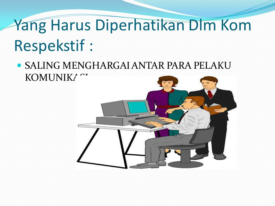 KOMUNIKASI RESPEKTIF SBG LANDASAN INTERAKSI MUTUAL PRINSIP-PRINSIP : Positif thinking Solution oriented Being honest-jujur Emphaty Feeling Communicate