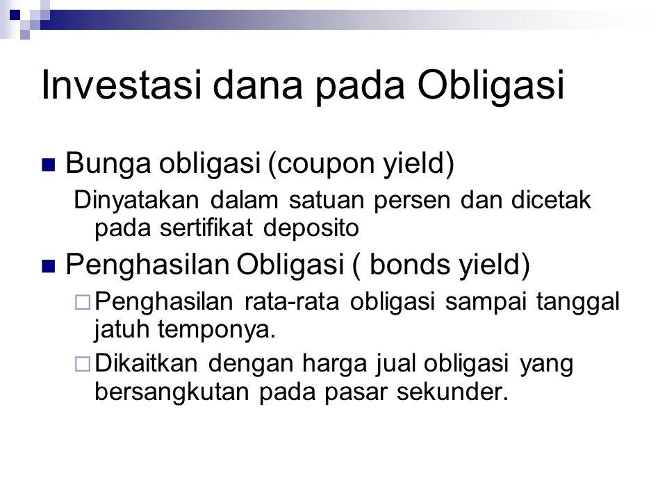 Investasi dana pada Obligasi Bunga obligasi (coupon yield) Dinyatakan dalam satuan persen dan dicetak pada sertifikat deposito Penghasilan Obligasi ( bonds yield)  Penghasilan rata-rata obligasi sampai tanggal jatuh temponya.