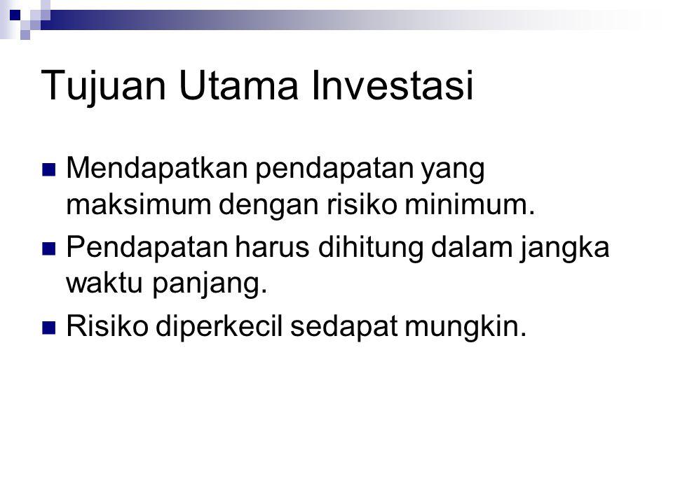 Tujuan Utama Investasi Mendapatkan pendapatan yang maksimum dengan risiko minimum. Pendapatan harus dihitung dalam jangka waktu panjang. Risiko diperk