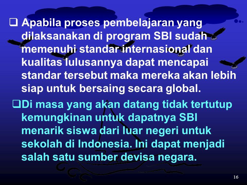 15 Kenapa harus dengan SBI untuk meningkatkan mutu pendidikan di Indonesia? Jawabnya adalah:  Di era globalisasi ini diperlukan standar yang sifatnya