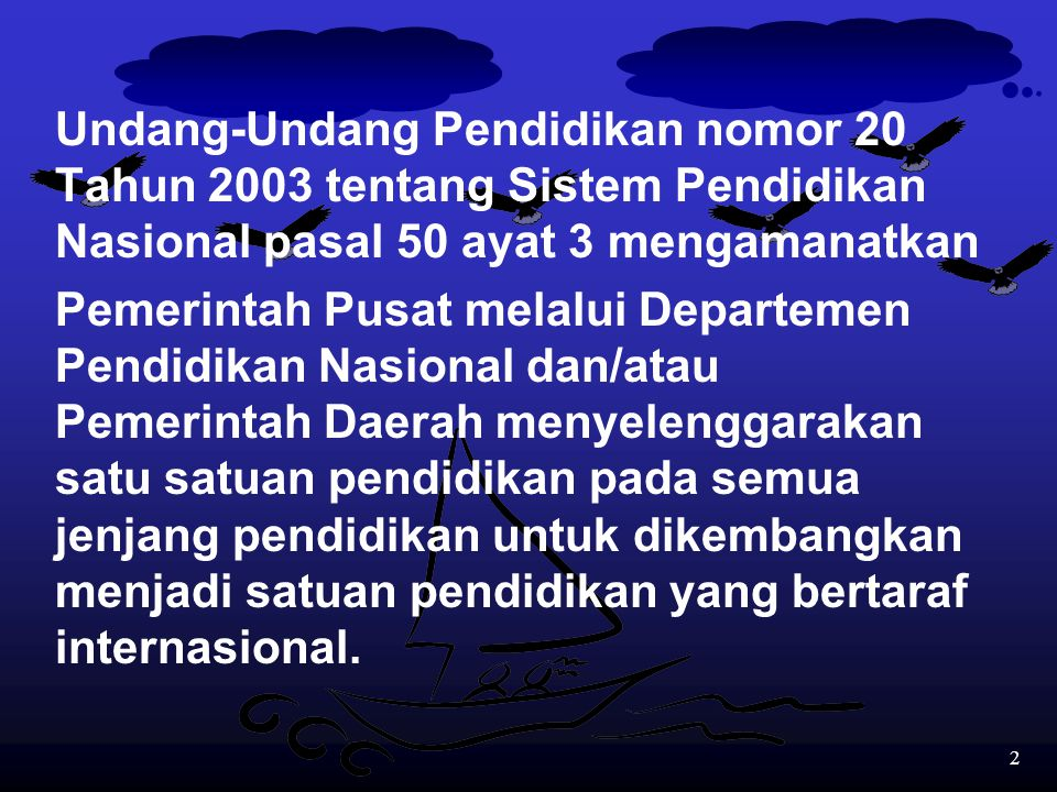 2 Undang-Undang Pendidikan nomor 20 Tahun 2003 tentang Sistem Pendidikan Nasional pasal 50 ayat 3 mengamanatkan Pemerintah Pusat melalui Departemen Pendidikan Nasional dan/atau Pemerintah Daerah menyelenggarakan satu satuan pendidikan pada semua jenjang pendidikan untuk dikembangkan menjadi satuan pendidikan yang bertaraf internasional.