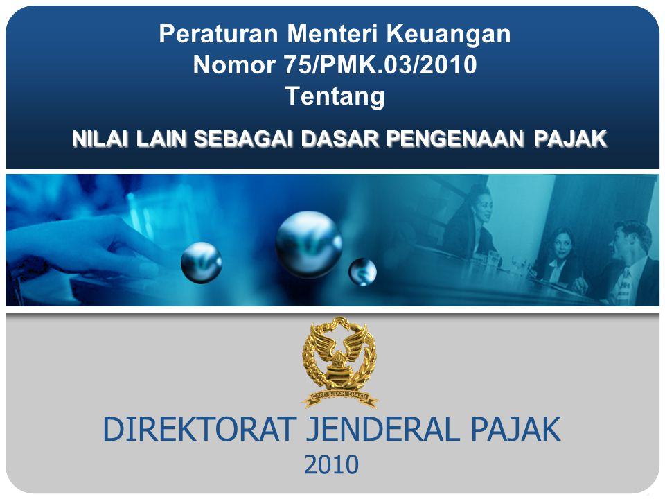 DIREKTORAT JENDERAL PAJAK 2010 NILAI LAIN SEBAGAI DASAR PENGENAAN PAJAK Peraturan Menteri Keuangan Nomor 75/PMK.03/2010 Tentang NILAI LAIN SEBAGAI DASAR PENGENAAN PAJAK