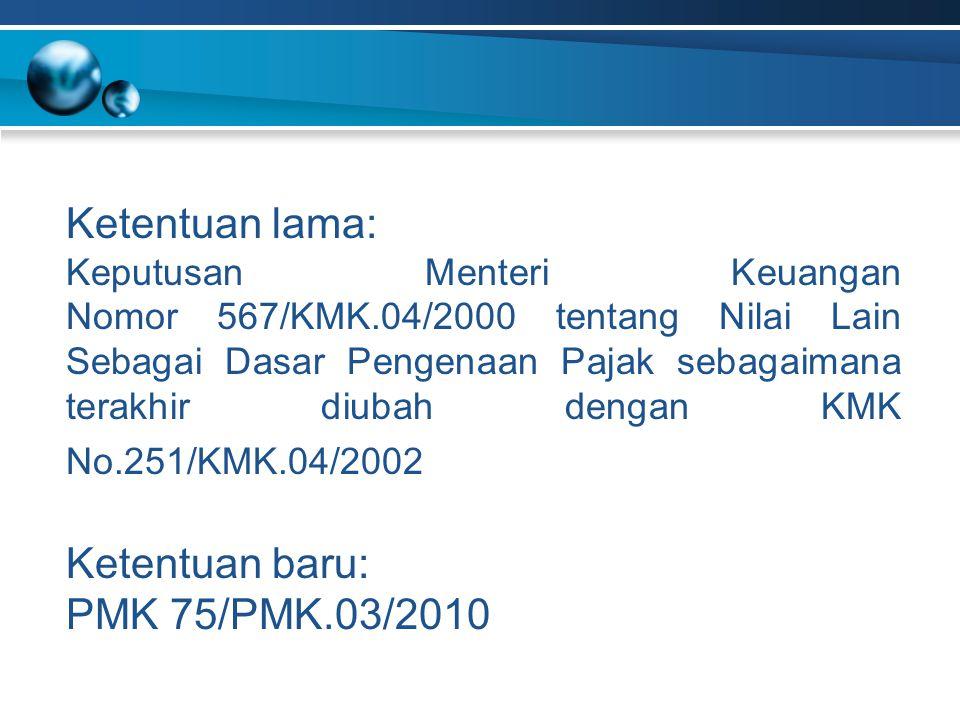 Ketentuan lama: Keputusan Menteri Keuangan Nomor 567/KMK.04/2000 tentang Nilai Lain Sebagai Dasar Pengenaan Pajak sebagaimana terakhir diubah dengan KMK No.251/KMK.04/2002 Ketentuan baru: PMK 75/PMK.03/2010