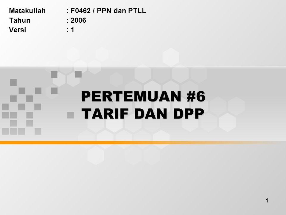 1 PERTEMUAN #6 TARIF DAN DPP Matakuliah: F0462 / PPN dan PTLL Tahun: 2006 Versi: 1