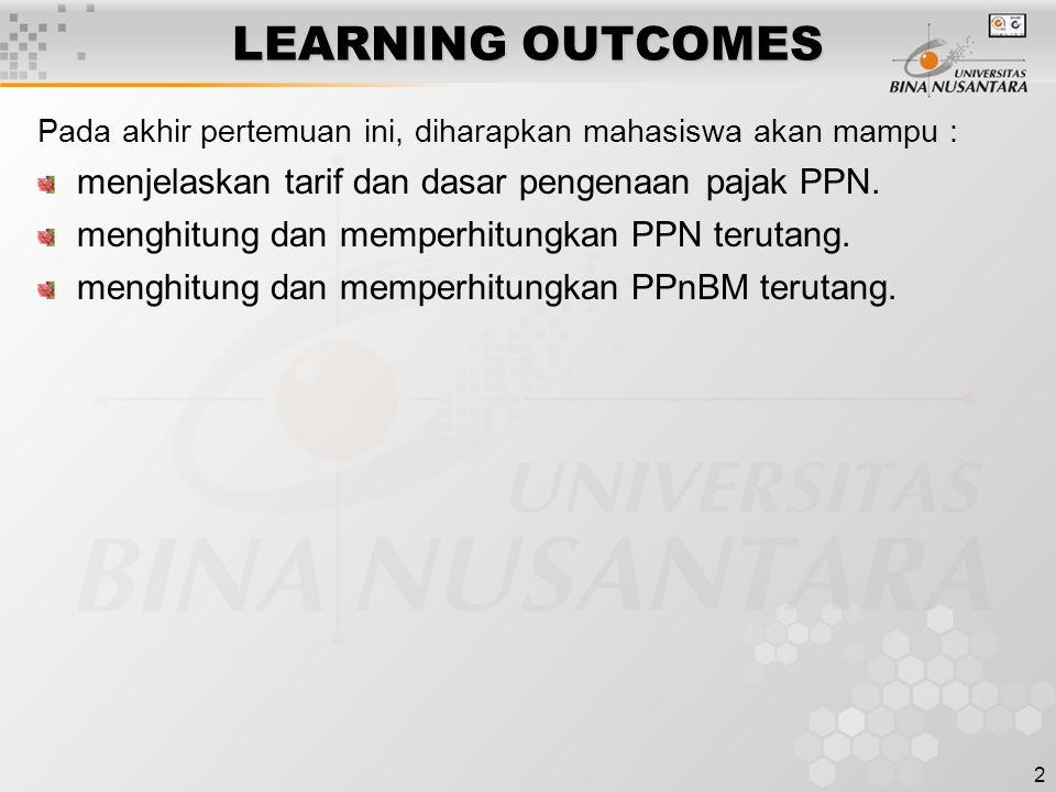 2 LEARNING OUTCOMES Pada akhir pertemuan ini, diharapkan mahasiswa akan mampu : menjelaskan tarif dan dasar pengenaan pajak PPN. menghitung dan memper