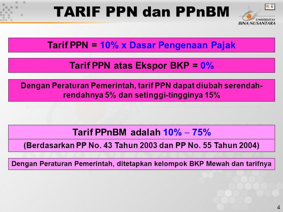 4 TARIF PPN dan PPnBM Tarif PPN = 10% x Dasar Pengenaan Pajak Tarif PPN atas Ekspor BKP = 0% Dengan Peraturan Pemerintah, tarif PPN dapat diubah serendah- rendahnya 5% dan setinggi-tingginya 15% Tarif PPnBM adalah 10%  75% (Berdasarkan PP No.