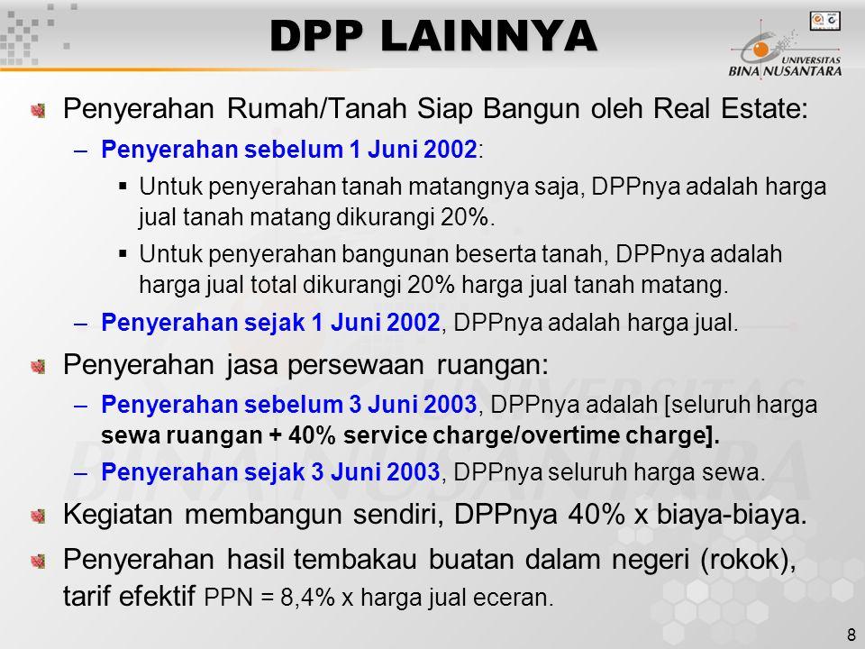 8 DPP LAINNYA Penyerahan Rumah/Tanah Siap Bangun oleh Real Estate: –Penyerahan sebelum 1 Juni 2002:  Untuk penyerahan tanah matangnya saja, DPPnya adalah harga jual tanah matang dikurangi 20%.