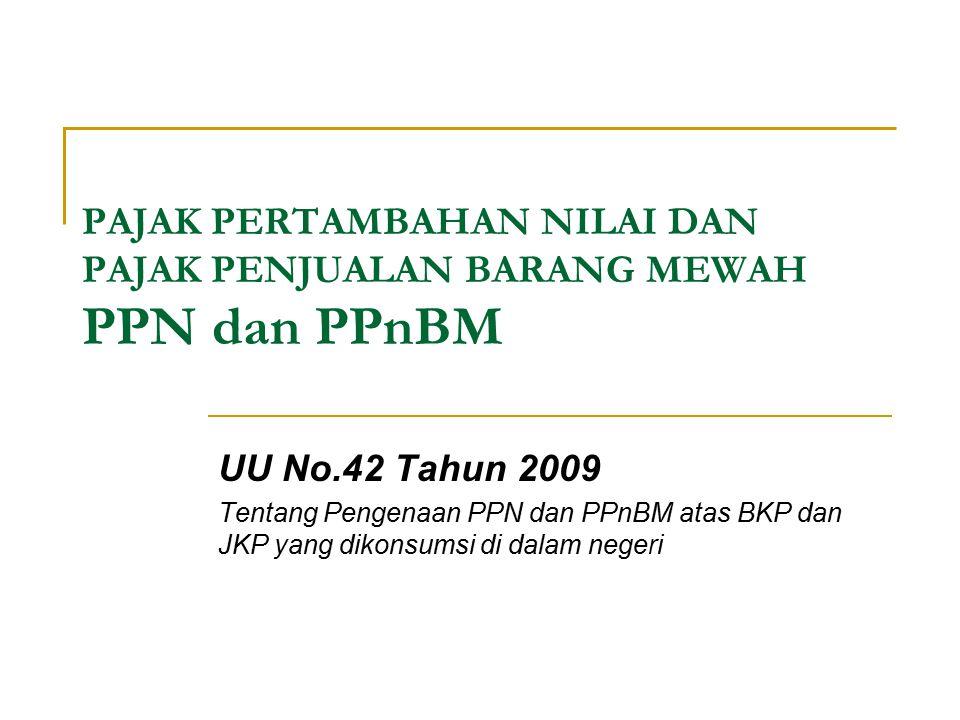 PAJAK PERTAMBAHAN NILAI DAN PAJAK PENJUALAN BARANG MEWAH PPN dan PPnBM UU No.42 Tahun 2009 Tentang Pengenaan PPN dan PPnBM atas BKP dan JKP yang dikon